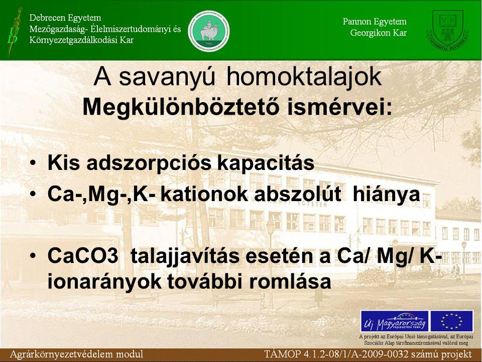 A savanyú homoktalajok Megkülönböztető ismérvei: Kis adszorpciós kapacitás Ca-,Mg-,K- kationok abszolút hiánya CaCO3 talajjavítás esetén a Ca/ Mg/ K- ionarányok további romlása