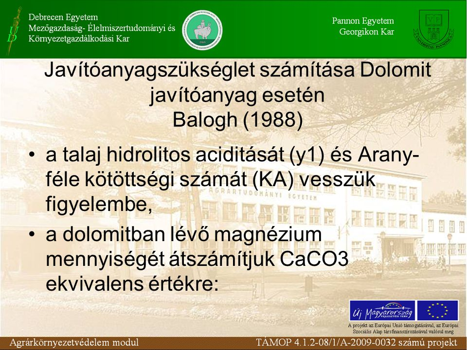 Javítóanyagszükséglet számítása Dolomit javítóanyag esetén Balogh (1988) a talaj hidrolitos aciditását (y1) és Arany- féle kötöttségi számát (KA) vesszük figyelembe, a dolomitban lévő magnézium mennyiségét átszámítjuk CaCO3 ekvivalens értékre: