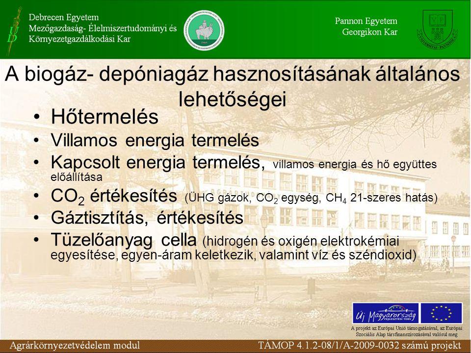 A biogáz- depóniagáz hasznosításának általános lehetőségei Hőtermelés Villamos energia termelés Kapcsolt energia termelés, villamos energia és hő együttes előállítása CO 2 értékesítés (ÜHG gázok, CO 2 egység, CH 4 21-szeres hatás) Gáztisztítás, értékesítés Tüzelőanyag cella (hidrogén és oxigén elektrokémiai egyesítése, egyen-áram keletkezik, valamint víz és széndioxid)