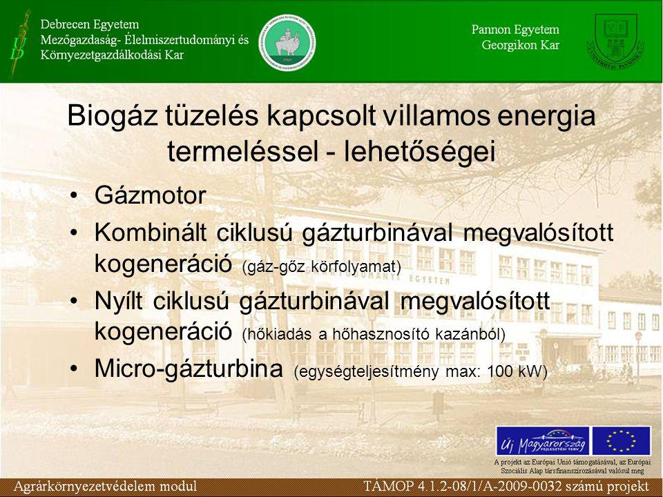 Biogáz tüzelés kapcsolt villamos energia termeléssel - lehetőségei Gázmotor Kombinált ciklusú gázturbinával megvalósított kogeneráció (gáz-gőz körfolyamat) Nyílt ciklusú gázturbinával megvalósított kogeneráció (hőkiadás a hőhasznosító kazánból) Micro-gázturbina (egységteljesítmény max: 100 kW)