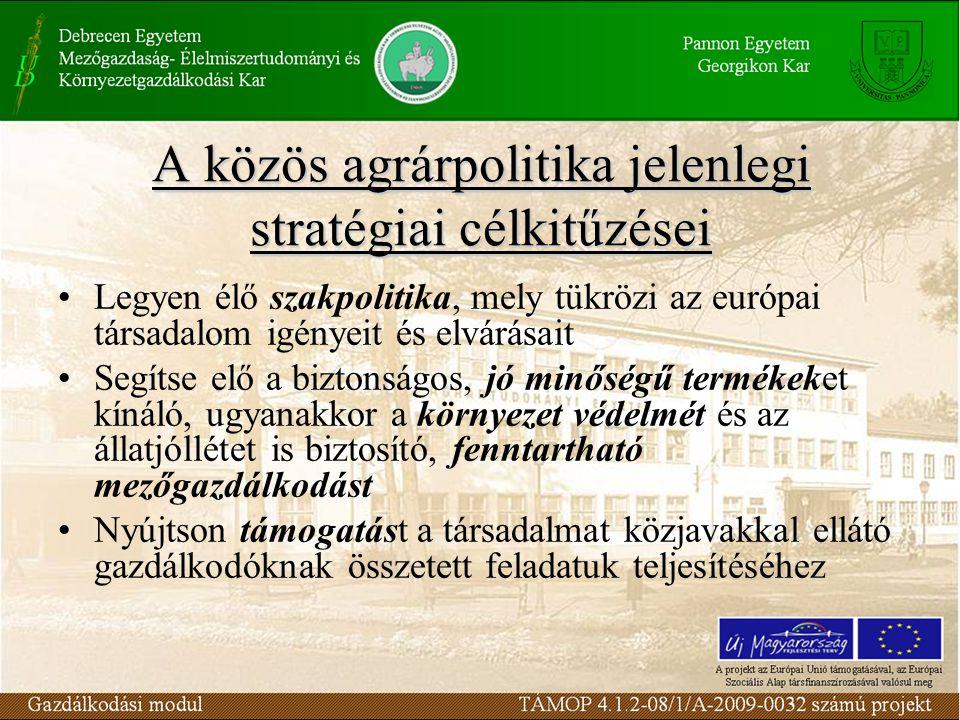 A közös agrárpolitika jelenlegi stratégiai célkitűzései Legyen élő szakpolitika, mely tükrözi az európai társadalom igényeit és elvárásait Segítse elő a biztonságos, jó minőségű termékeket kínáló, ugyanakkor a környezet védelmét és az állatjóllétet is biztosító, fenntartható mezőgazdálkodást Nyújtson támogatást a társadalmat közjavakkal ellátó gazdálkodóknak összetett feladatuk teljesítéséhez