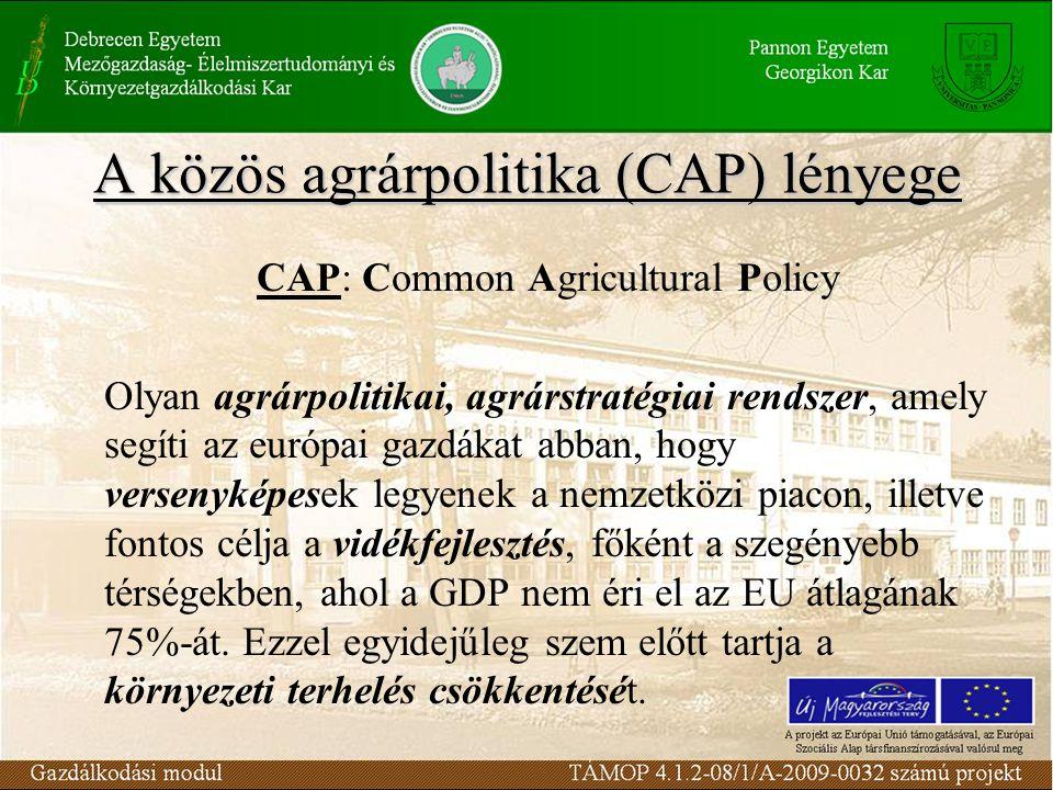 A közös agrárpolitika (CAP) lényege CAP: Common Agricultural Policy Olyan agrárpolitikai, agrárstratégiai rendszer, amely segíti az európai gazdákat abban, hogy versenyképesek legyenek a nemzetközi piacon, illetve fontos célja a vidékfejlesztés, főként a szegényebb térségekben, ahol a GDP nem éri el az EU átlagának 75%-át.