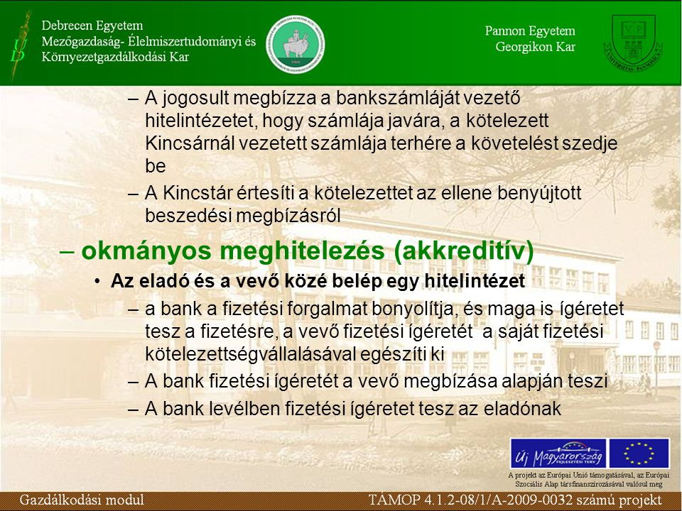 –A jogosult megbízza a bankszámláját vezető hitelintézetet, hogy számlája javára, a kötelezett Kincsárnál vezetett számlája terhére a követelést szedje be –A Kincstár értesíti a kötelezettet az ellene benyújtott beszedési megbízásról –okmányos meghitelezés (akkreditív) Az eladó és a vevő közé belép egy hitelintézet –a bank a fizetési forgalmat bonyolítja, és maga is ígéretet tesz a fizetésre, a vevő fizetési ígéretét a saját fizetési kötelezettségvállalásával egészíti ki –A bank fizetési ígéretét a vevő megbízása alapján teszi –A bank levélben fizetési ígéretet tesz az eladónak