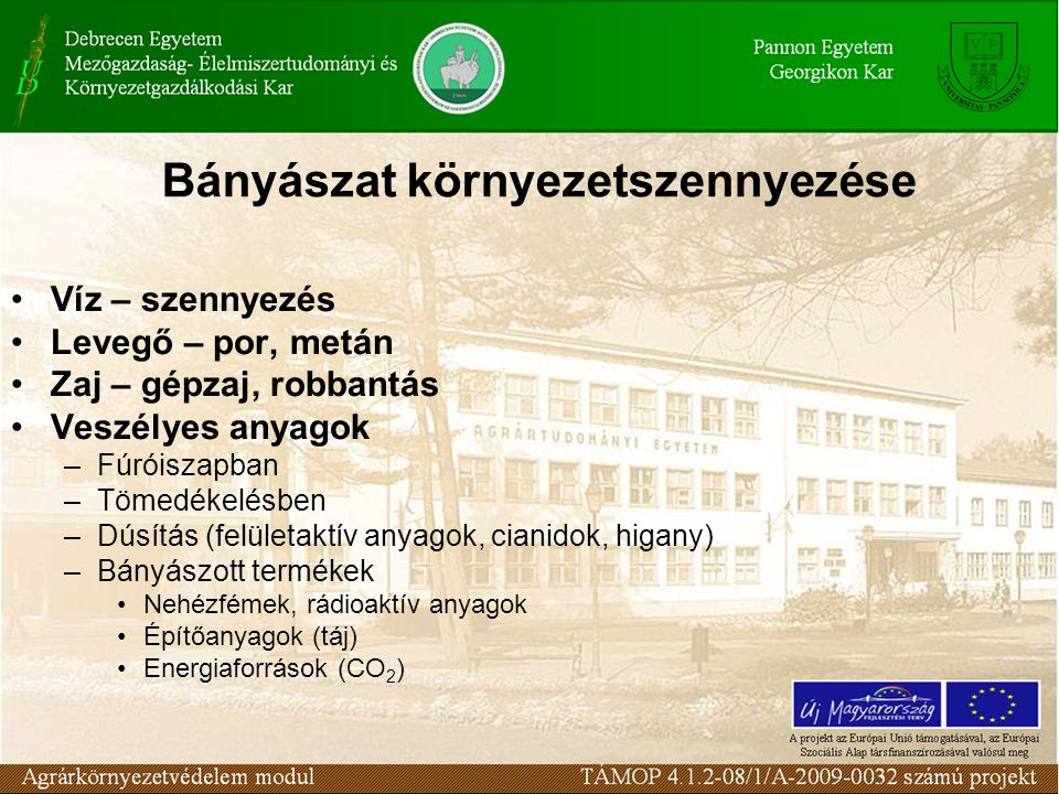 Bányászat környezetszennyezése Víz – szennyezés Levegő – por, metán Zaj – gépzaj, robbantás Veszélyes anyagok –Fúróiszapban –Tömedékelésben –Dúsítás (felületaktív anyagok, cianidok, higany) –Bányászott termékek Nehézfémek, rádioaktív anyagok Építőanyagok (táj) Energiaforrások (CO 2 )