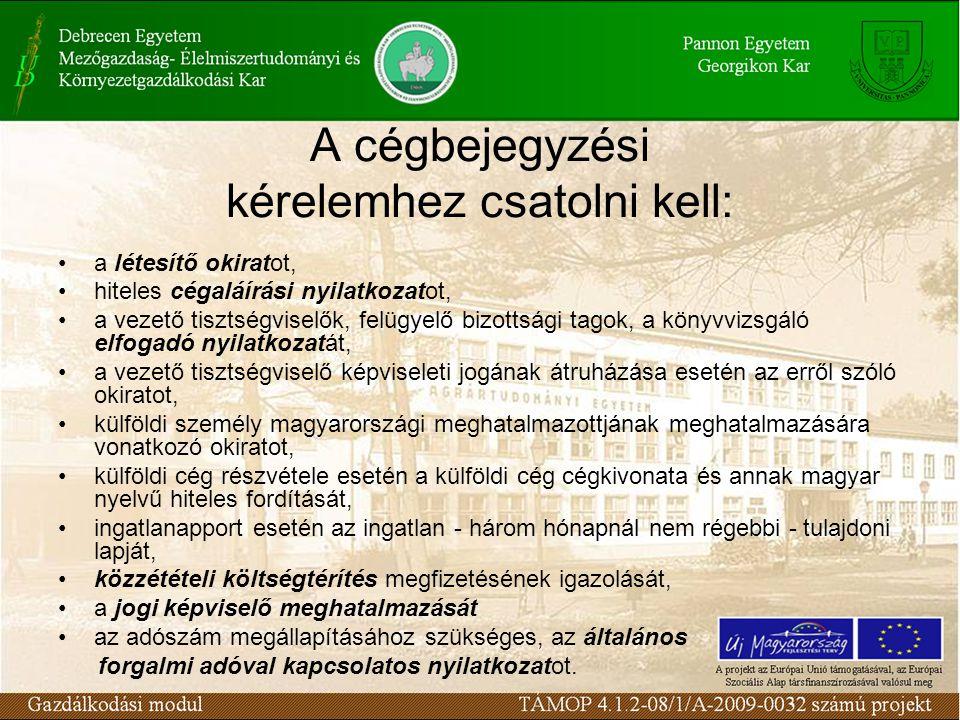 A cégbejegyzési kérelemhez csatolni kell: a létesítő okiratot, hiteles cégaláírási nyilatkozatot, a vezető tisztségviselők, felügyelő bizottsági tagok, a könyvvizsgáló elfogadó nyilatkozatát, a vezető tisztségviselő képviseleti jogának átruházása esetén az erről szóló okiratot, külföldi személy magyarországi meghatalmazottjának meghatalmazására vonatkozó okiratot, külföldi cég részvétele esetén a külföldi cég cégkivonata és annak magyar nyelvű hiteles fordítását, ingatlanapport esetén az ingatlan - három hónapnál nem régebbi - tulajdoni lapját, közzétételi költségtérítés megfizetésének igazolását, a jogi képviselő meghatalmazását az adószám megállapításához szükséges, az általános forgalmi adóval kapcsolatos nyilatkozatot.