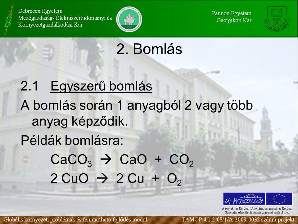 2. Bomlás 2.1Egyszerű bomlás A bomlás során 1 anyagból 2 vagy több anyag képződik. Példák bomlásra: CaCO 3  CaO + CO 2 2 CuO  2 Cu + O 2