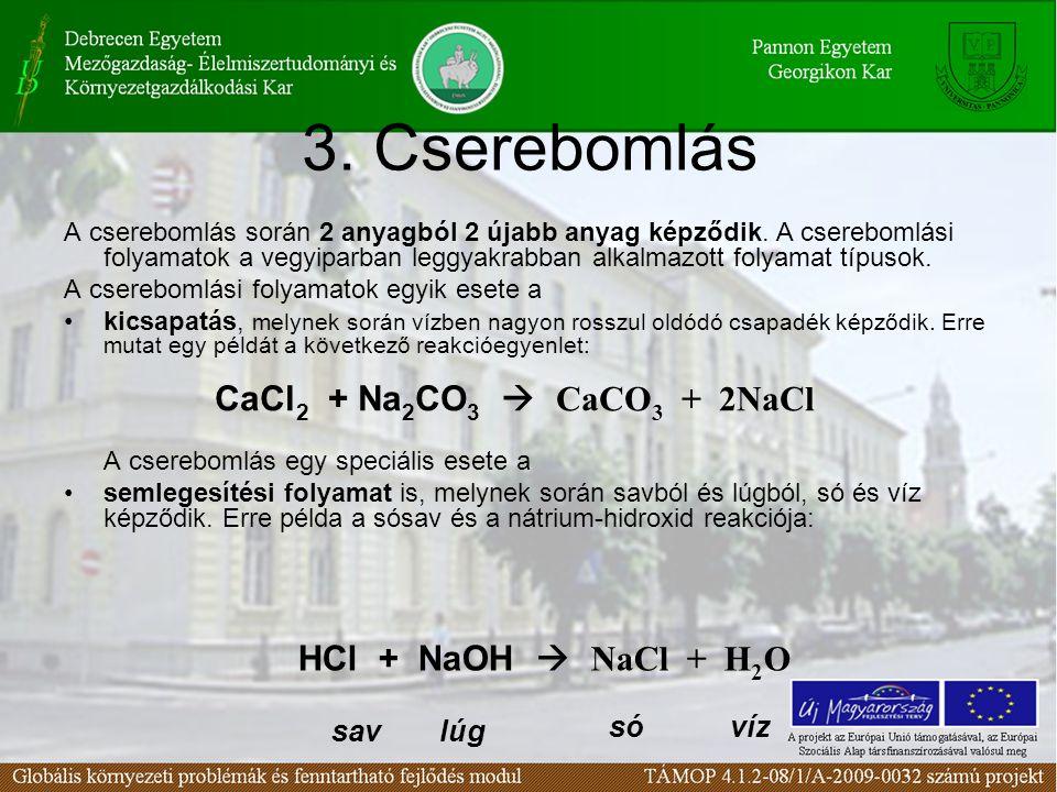 3. Cserebomlás A cserebomlás során 2 anyagból 2 újabb anyag képződik. A cserebomlási folyamatok a vegyiparban leggyakrabban alkalmazott folyamat típus