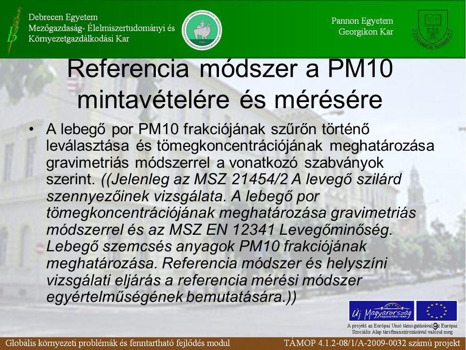 9 Referencia módszer a PM10 mintavételére és mérésére A lebegő por PM10 frakciójának szűrőn történő leválasztása és tömegkoncentrációjának meghatározása gravimetriás módszerrel a vonatkozó szabványok szerint.