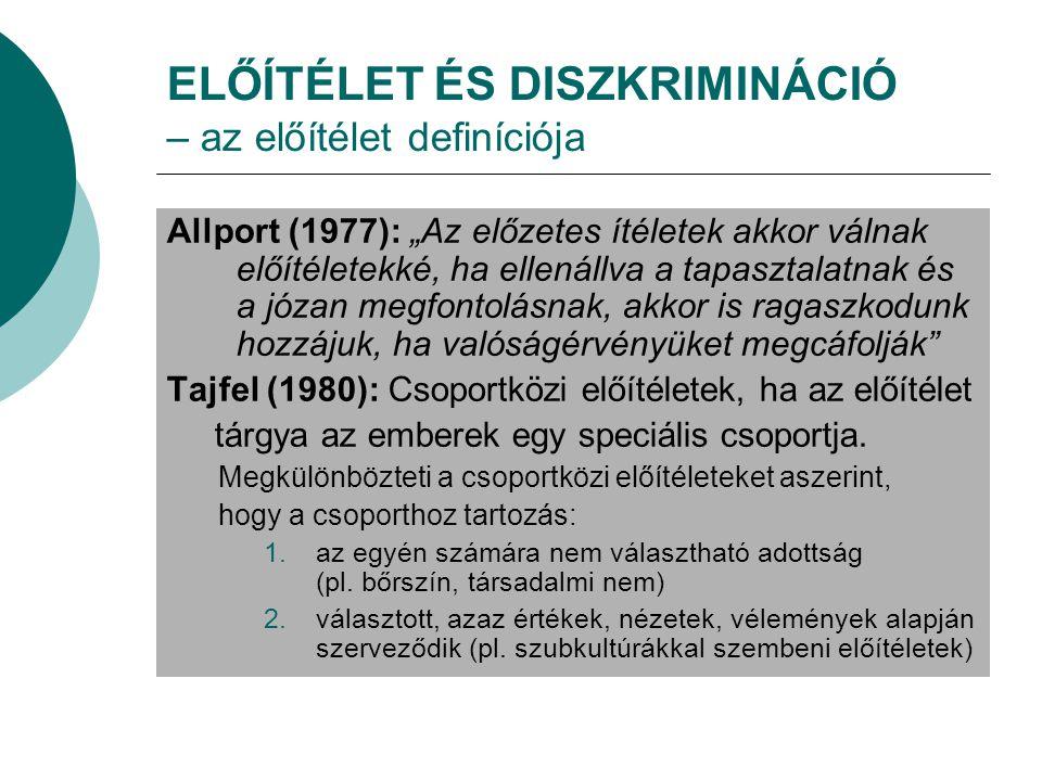 """ELŐÍTÉLET ÉS DISZKRIMINÁCIÓ – az előítélet definíciója Allport (1977): """"Az előzetes ítéletek akkor válnak előítéletekké, ha ellenállva a tapasztalatnak és a józan megfontolásnak, akkor is ragaszkodunk hozzájuk, ha valóságérvényüket megcáfolják Tajfel (1980): Csoportközi előítéletek, ha az előítélet tárgya az emberek egy speciális csoportja."""