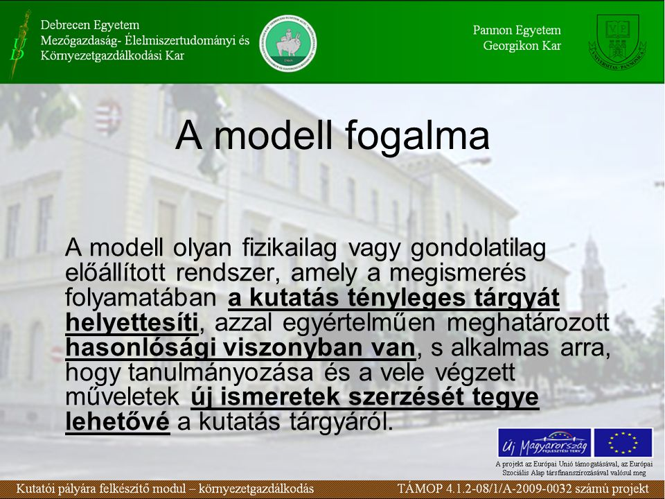 A modell fogalma A modell olyan fizikailag vagy gondolatilag előállított rendszer, amely a megismerés folyamatában a kutatás tényleges tárgyát helyett