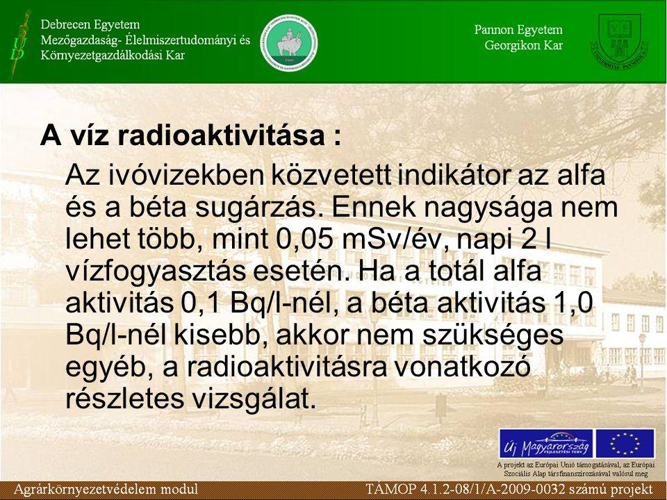 A víz radioaktivitása : Az ivóvizekben közvetett indikátor az alfa és a béta sugárzás. Ennek nagysága nem lehet több, mint 0,05 mSv/év, napi 2 l vízfo