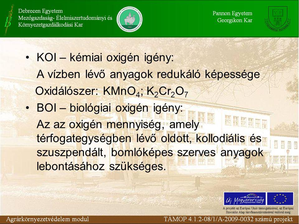 KOI – kémiai oxigén igény: A vízben lévő anyagok redukáló képessége Oxidálószer: KMnO 4 ; K 2 Cr 2 O 7 BOI – biológiai oxigén igény: Az az oxigén menn