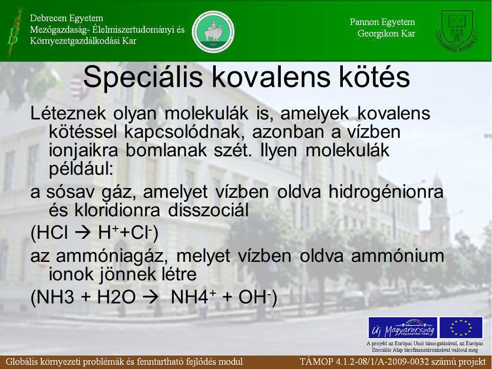 Speciális kovalens kötés Léteznek olyan molekulák is, amelyek kovalens kötéssel kapcsolódnak, azonban a vízben ionjaikra bomlanak szét.