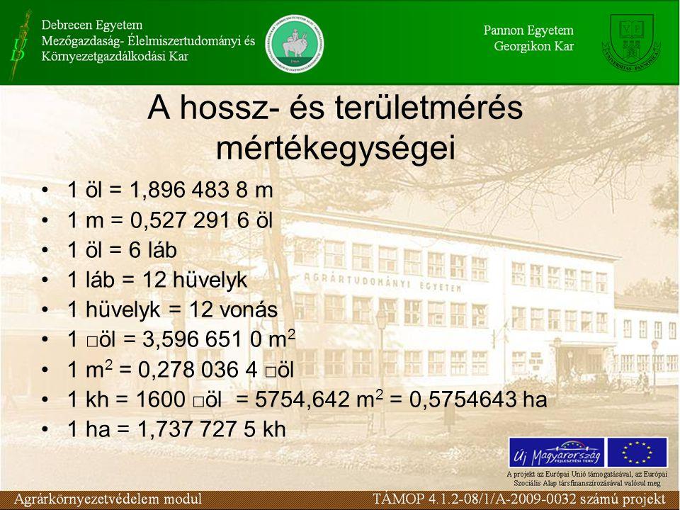 A hossz- és területmérés mértékegységei 1 öl = 1,896 483 8 m 1 m = 0,527 291 6 öl 1 öl = 6 láb 1 láb = 12 hüvelyk 1 hüvelyk = 12 vonás 1 □öl = 3,596 651 0 m 2 1 m 2 = 0,278 036 4 □öl 1 kh = 1600 □öl = 5754,642 m 2 = 0,5754643 ha 1 ha = 1,737 727 5 kh