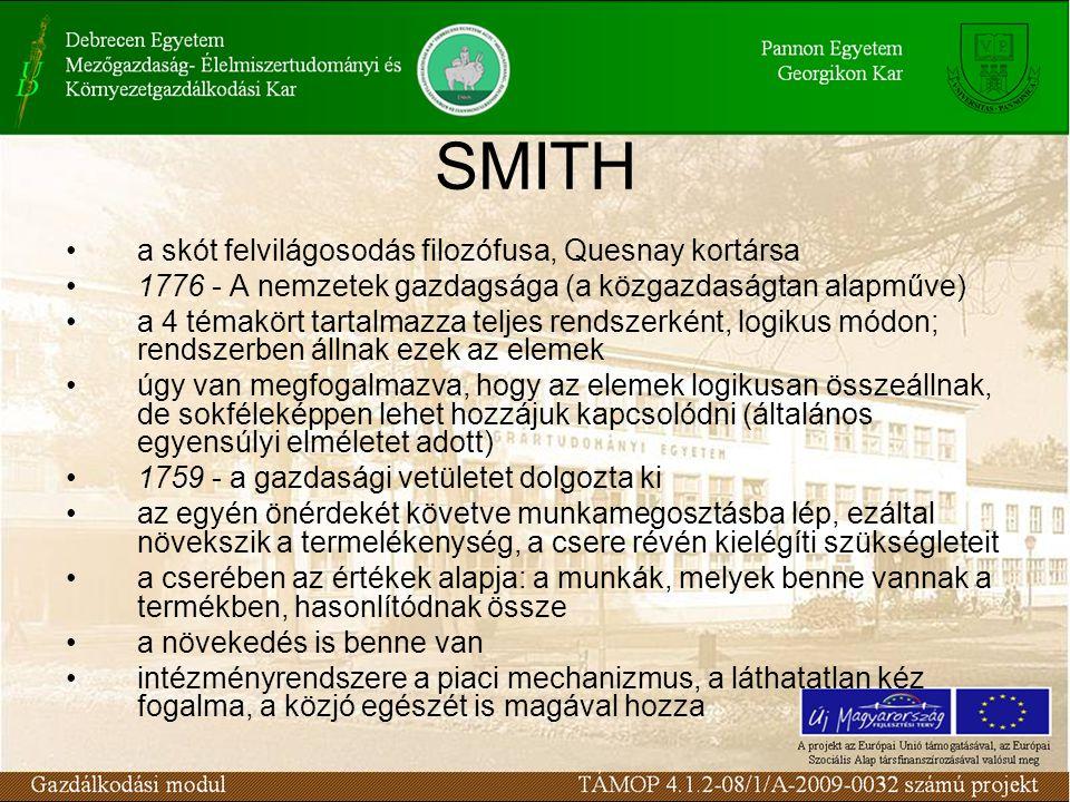 SMITH a skót felvilágosodás filozófusa, Quesnay kortársa 1776 - A nemzetek gazdagsága (a közgazdaságtan alapműve) a 4 témakört tartalmazza teljes rendszerként, logikus módon; rendszerben állnak ezek az elemek úgy van megfogalmazva, hogy az elemek logikusan összeállnak, de sokféleképpen lehet hozzájuk kapcsolódni (általános egyensúlyi elméletet adott) 1759 - a gazdasági vetületet dolgozta ki az egyén önérdekét követve munkamegosztásba lép, ezáltal növekszik a termelékenység, a csere révén kielégíti szükségleteit a cserében az értékek alapja: a munkák, melyek benne vannak a termékben, hasonlítódnak össze a növekedés is benne van intézményrendszere a piaci mechanizmus, a láthatatlan kéz fogalma, a közjó egészét is magával hozza