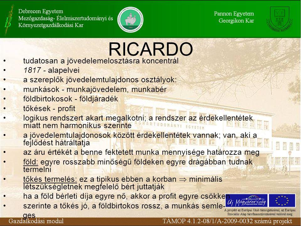 RICARDO tudatosan a jövedelemelosztásra koncentrál 1817 - alapelvei a szereplők jövedelemtulajdonos osztályok: munkások - munkajövedelem, munkabér földbirtokosok - földjáradék tőkések - profit logikus rendszert akart megalkotni; a rendszer az érdekellentétek miatt nem harmonikus szerinte a jövedelemtulajdonosok között érdekellentétek vannak; van, aki a fejlődést hátráltatja az áru értékét a benne fektetett munka mennyisége határozza meg föld: egyre rosszabb minőségű földeken egyre drágábban tudnak termelni tőkés termelés: ez a tipikus ebben a korban  minimális létszükségletnek megfelelő bért juttatják ha a föld bérleti díja egyre nő, akkor a profit egyre csökken szerinte a tőkés jó, a földbirtokos rossz, a munkás semle- ges
