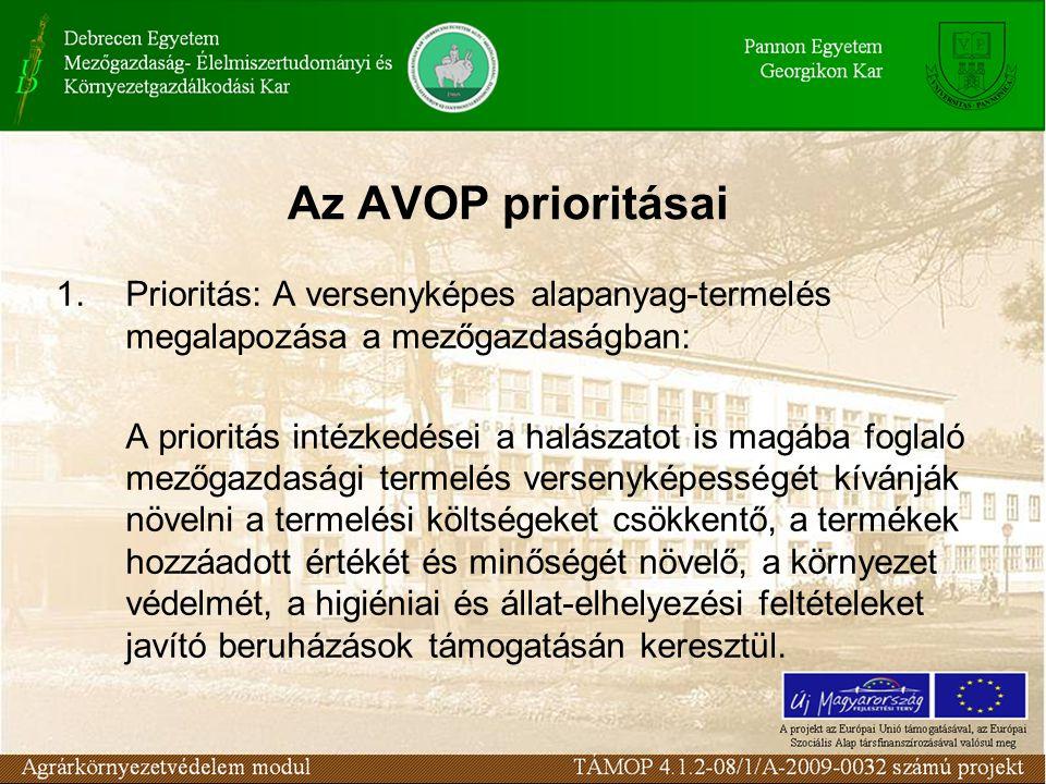 Az AVOP prioritásai 1.Prioritás: A versenyképes alapanyag-termelés megalapozása a mezőgazdaságban: A prioritás intézkedései a halászatot is magába foglaló mezőgazdasági termelés versenyképességét kívánják növelni a termelési költségeket csökkentő, a termékek hozzáadott értékét és minőségét növelő, a környezet védelmét, a higiéniai és állat-elhelyezési feltételeket javító beruházások támogatásán keresztül.