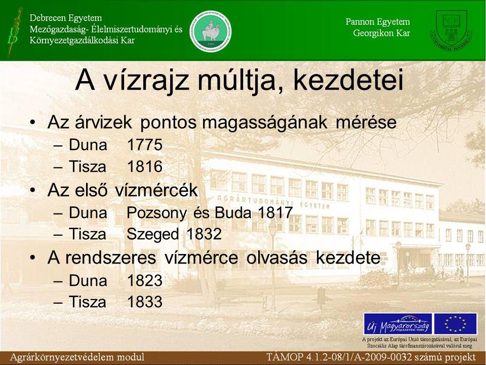 A vízrajz múltja, kezdetei Az árvizek pontos magasságának mérése –Duna1775 –Tisza1816 Az első vízmércék –DunaPozsony és Buda 1817 –TiszaSzeged 1832 A rendszeres vízmérce olvasás kezdete –Duna1823 –Tisza1833