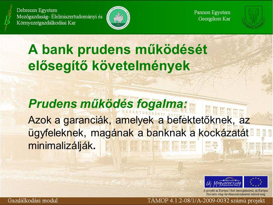 A bank prudens működését elősegítő követelmények Prudens működés fogalma: Azok a garanciák, amelyek a befektetőknek, az ügyfeleknek, magának a banknak a kockázatát minimalizálják.