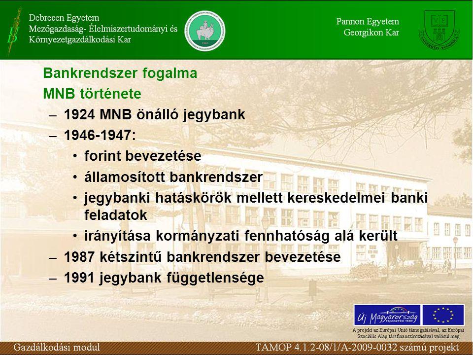 Bankrendszer fogalma MNB története –1924 MNB önálló jegybank –1946-1947: forint bevezetése államosított bankrendszer jegybanki hatáskörök mellett kereskedelmei banki feladatok irányítása kormányzati fennhatóság alá került –1987 kétszintű bankrendszer bevezetése –1991 jegybank függetlensége