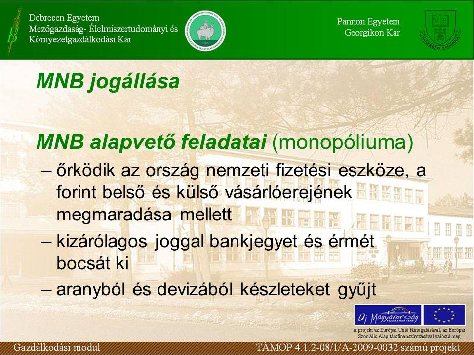 MNB jogállása MNB alapvető feladatai (monopóliuma) –őrködik az ország nemzeti fizetési eszköze, a forint belső és külső vásárlóerejének megmaradása mellett –kizárólagos joggal bankjegyet és érmét bocsát ki –aranyból és devizából készleteket gyűjt