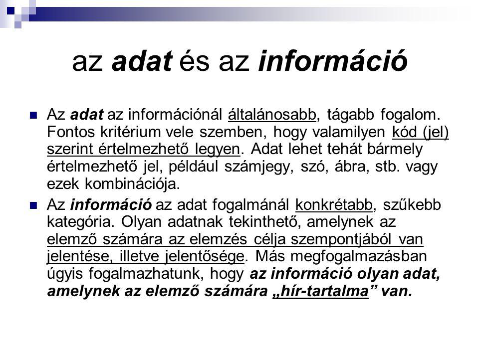 az adat és az információ Az adat az információnál általánosabb, tágabb fogalom. Fontos kritérium vele szemben, hogy valamilyen kód (jel) szerint értel