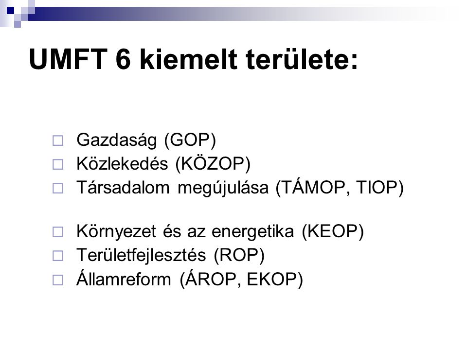 UMFT 6 kiemelt területe:  Gazdaság (GOP)  Közlekedés (KÖZOP)  Társadalom megújulása (TÁMOP, TIOP)  Környezet és az energetika (KEOP)  Területfejlesztés (ROP)  Államreform (ÁROP, EKOP)