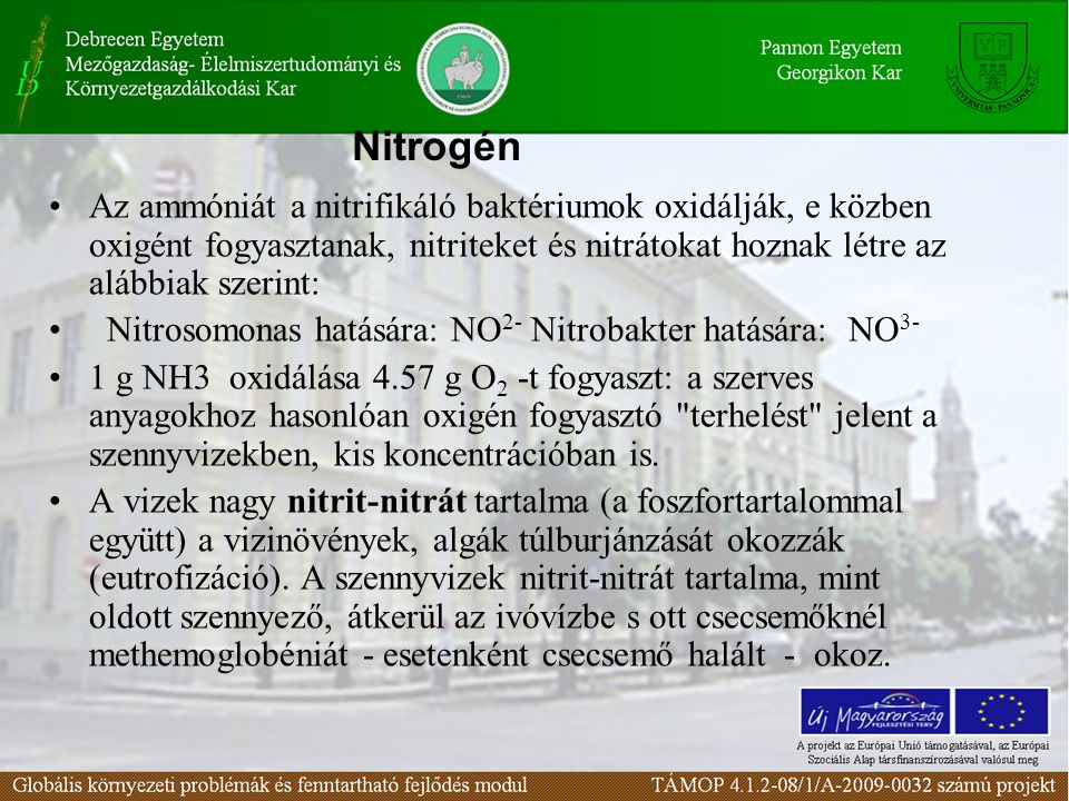 Az ammóniát a nitrifikáló baktériumok oxidálják, e közben oxigént fogyasztanak, nitriteket és nitrátokat hoznak létre az alábbiak szerint: Nitrosomonas hatására: NO 2- Nitrobakter hatására: NO 3- 1 g NH3 oxidálása 4.57 g O 2 -t fogyaszt: a szerves anyagokhoz hasonlóan oxigén fogyasztó terhelést jelent a szennyvizekben, kis koncentrációban is.
