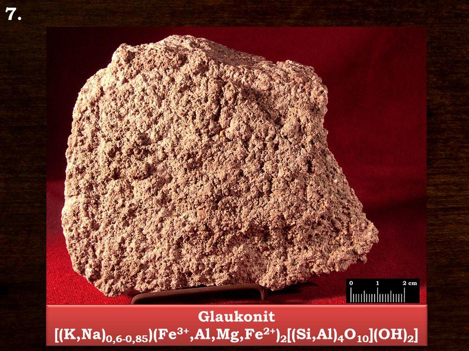 7. Glaukonit [(K,Na) 0,6-0,85 )(Fe 3+,Al,Mg,Fe 2+ ) 2 [(Si,Al) 4 O 10 ](OH) 2 ] Glaukonit [(K,Na) 0,6-0,85 )(Fe 3+,Al,Mg,Fe 2+ ) 2 [(Si,Al) 4 O 10 ](O