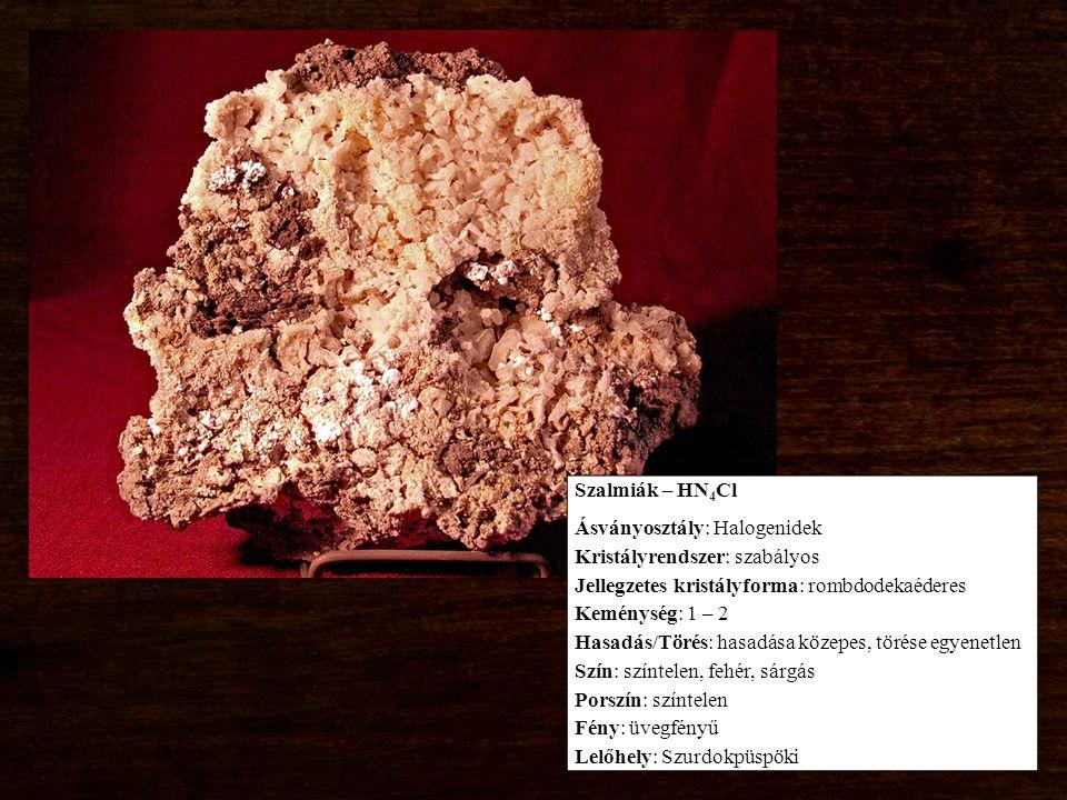 Szalmiák – HN 4 Cl Ásványosztály: Halogenidek Kristályrendszer: szabályos Jellegzetes kristályforma: rombdodekaéderes Keménység: 1 – 2 Hasadás/Törés: