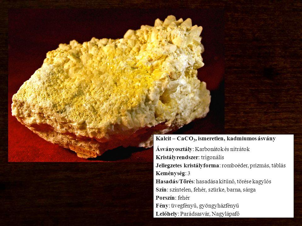 Kalcit – CaCO 3, ismeretlen, kadmiumos ásvány Ásványosztály: Karbonátok és nitrátok Kristályrendszer: trigonális Jellegzetes kristályforma: romboéder, prizmás, táblás Keménység: 3 Hasadás/Törés: hasadása kitűnő, törése kagylós Szín: színtelen, fehér, szürke, barna, sárga Porszín: fehér Fény: üvegfényű, gyöngyházfényű Lelőhely: Parádsasvár, Nagylápafő