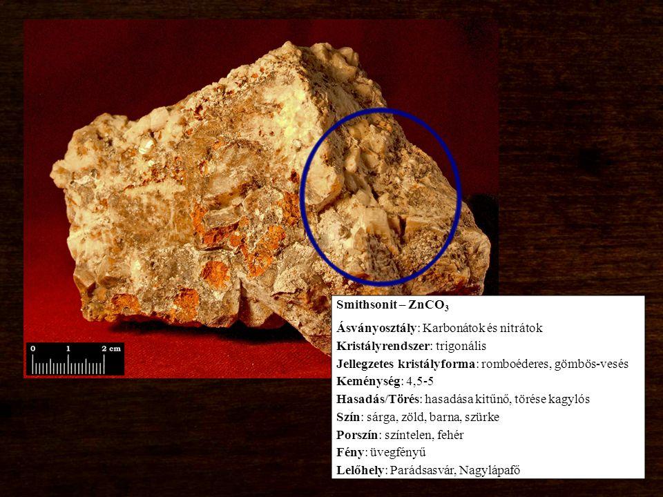 Smithsonit – ZnCO 3 Ásványosztály: Karbonátok és nitrátok Kristályrendszer: trigonális Jellegzetes kristályforma: romboéderes, gömbös-vesés Keménység: 4,5-5 Hasadás/Törés: hasadása kitűnő, törése kagylós Szín: sárga, zöld, barna, szürke Porszín: színtelen, fehér Fény: üvegfényű Lelőhely: Parádsasvár, Nagylápafő