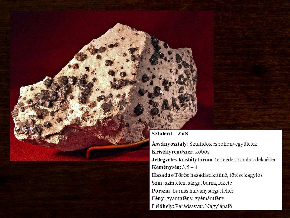 Szfalerit – ZnS Ásványosztály: Szulfidok és rokonvegyületek Kristályrendszer: köbös Jellegzetes kristályforma: tetraéder, rombdodekaéder Keménység: 3,5 – 4 Hasadás/Törés: hasadása kitűnő, törése kagylós Szín: színtelen, sárga, barna, fekete Porszín: barnás halványsárga, fehér Fény: gyantafény, gyémántfény Lelőhely: Parádsasvár, Nagylápafő