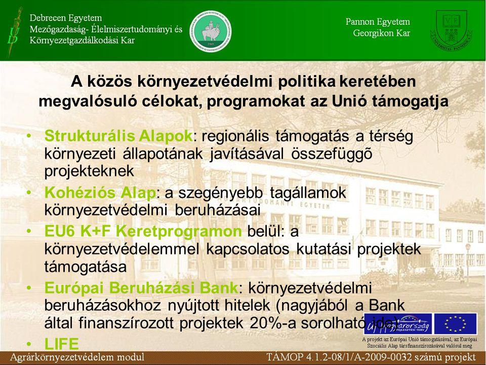 A közös környezetvédelmi politika keretében megvalósuló célokat, programokat az Unió támogatja Strukturális Alapok: regionális támogatás a térség környezeti állapotának javításával összefüggõ projekteknek Kohéziós Alap: a szegényebb tagállamok környezetvédelmi beruházásai EU6 K+F Keretprogramon belül: a környezetvédelemmel kapcsolatos kutatási projektek támogatása Európai Beruházási Bank: környezetvédelmi beruházásokhoz nyújtott hitelek (nagyjából a Bank által finanszírozott projektek 20%-a sorolható ide) LIFE