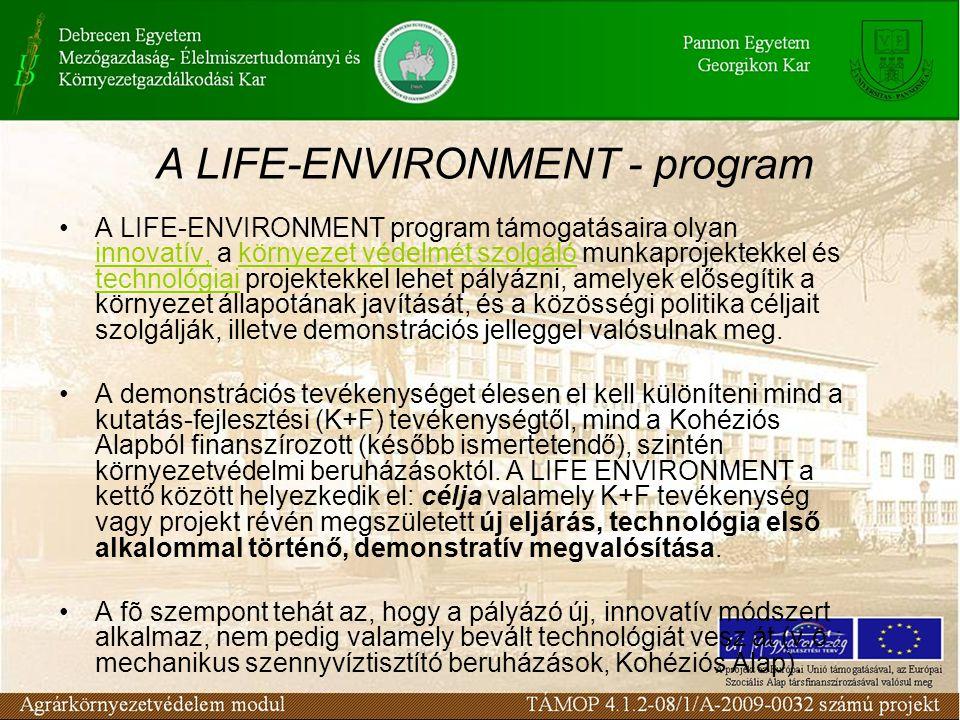 A LIFE-ENVIRONMENT - program A LIFE-ENVIRONMENT program támogatásaira olyan innovatív, a környezet védelmét szolgáló munkaprojektekkel és technológiai projektekkel lehet pályázni, amelyek elősegítik a környezet állapotának javítását, és a közösségi politika céljait szolgálják, illetve demonstrációs jelleggel valósulnak meg.