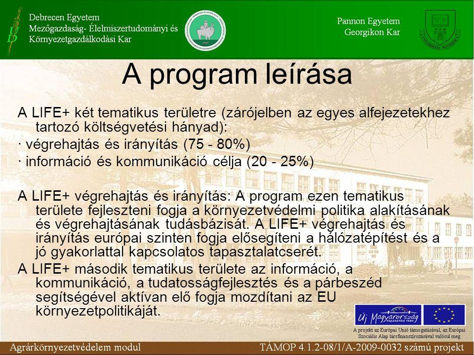 A program leírása A LIFE+ két tematikus területre (zárójelben az egyes alfejezetekhez tartozó költségvetési hányad): · végrehajtás és irányítás (75 - 80%) · információ és kommunikáció célja (20 - 25%) A LIFE+ végrehajtás és irányítás: A program ezen tematikus területe fejleszteni fogja a környezetvédelmi politika alakításának és végrehajtásának tudásbázisát.
