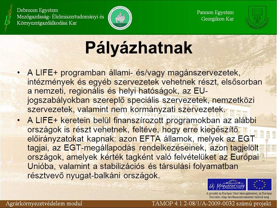 Pályázhatnak A LIFE+ programban állami- és/vagy magánszervezetek, intézmények és egyéb szervezetek vehetnek részt, elsősorban a nemzeti, regionális és helyi hatóságok, az EU- jogszabályokban szereplő speciális szervezetek, nemzetközi szervezetek, valamint nem kormányzati szervezetek.