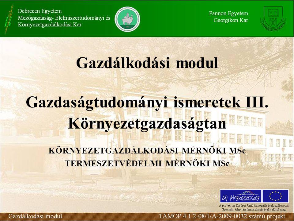 Gazdálkodási modul Gazdaságtudományi ismeretek III. Környezetgazdaságtan KÖRNYEZETGAZDÁLKODÁSI MÉRNÖKI MSc TERMÉSZETVÉDELMI MÉRNÖKI MSc