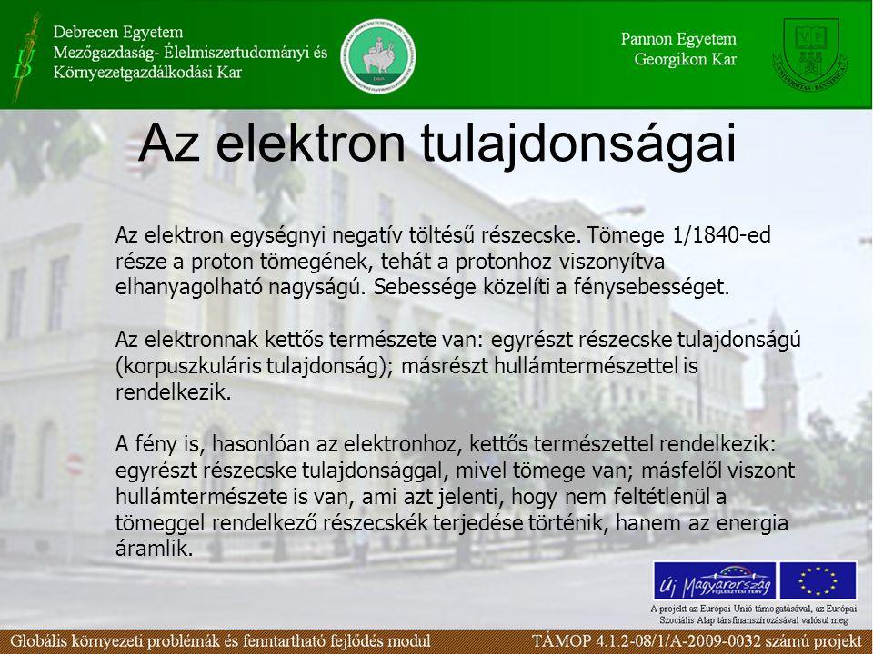Az elektron tulajdonságai Az elektron egységnyi negatív töltésű részecske. Tömege 1/1840-ed része a proton tömegének, tehát a protonhoz viszonyítva el