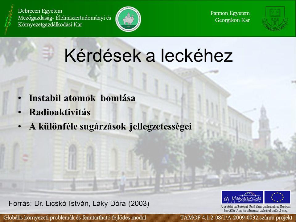 Kérdések a leckéhez Instabil atomok bomlása Radioaktivitás A különféle sugárzások jellegzetességei Forrás: Dr. Licskó István, Laky Dóra (2003)