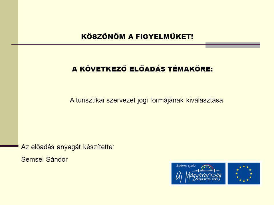 KÖSZÖNÖM A FIGYELMÜKET! A KÖVETKEZŐ ELŐADÁS TÉMAKÖRE: Az előadás anyagát készítette: Semsei Sándor A turisztikai szervezet jogi formájának kiválasztás