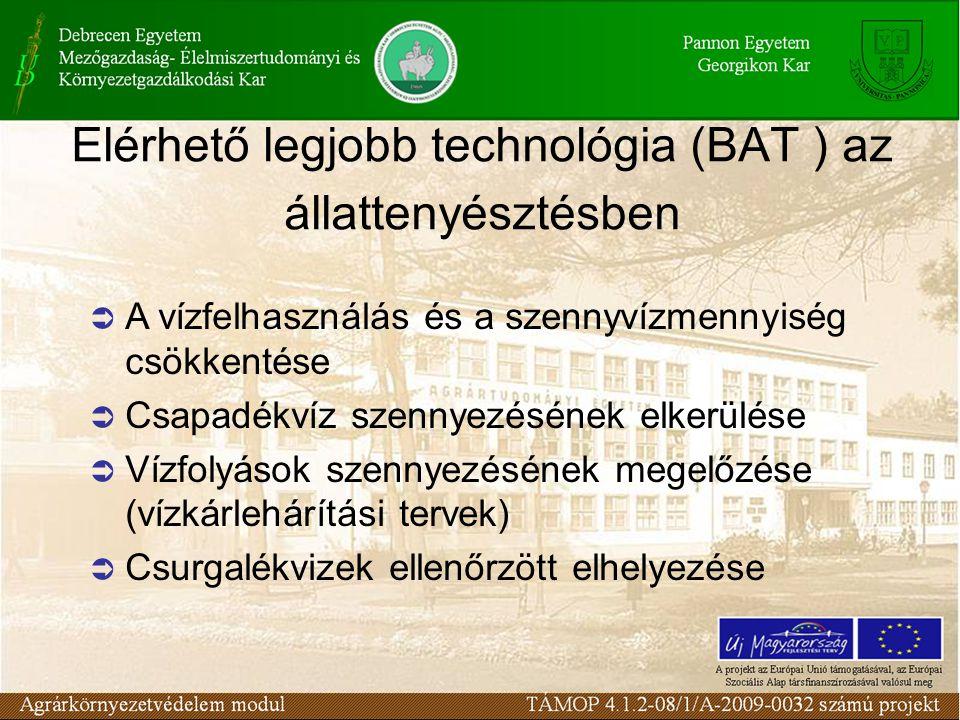 Elérhető legjobb technológia (BAT ) az állattenyésztésben  A vízfelhasználás és a szennyvízmennyiség csökkentése  Csapadékvíz szennyezésének elkerülése  Vízfolyások szennyezésének megelőzése (vízkárlehárítási tervek)  Csurgalékvizek ellenőrzött elhelyezése