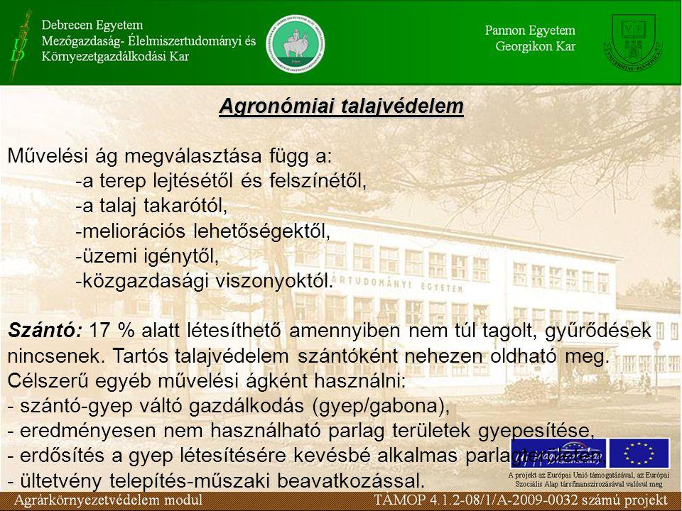 Agronómiai talajvédelem Művelési ág megválasztása függ a: -a terep lejtésétől és felszínétől, -a talaj takarótól, -meliorációs lehetőségektől, -üzemi igénytől, -közgazdasági viszonyoktól.