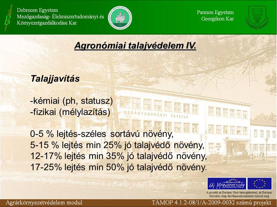 Agronómiai talajvédelem IV. Talajjavítás -kémiai (ph, statusz) -fizikai (mélylazítás) 0-5 % lejtés-széles sortávú növény, 5-15 % lejtés min 25% jó tal