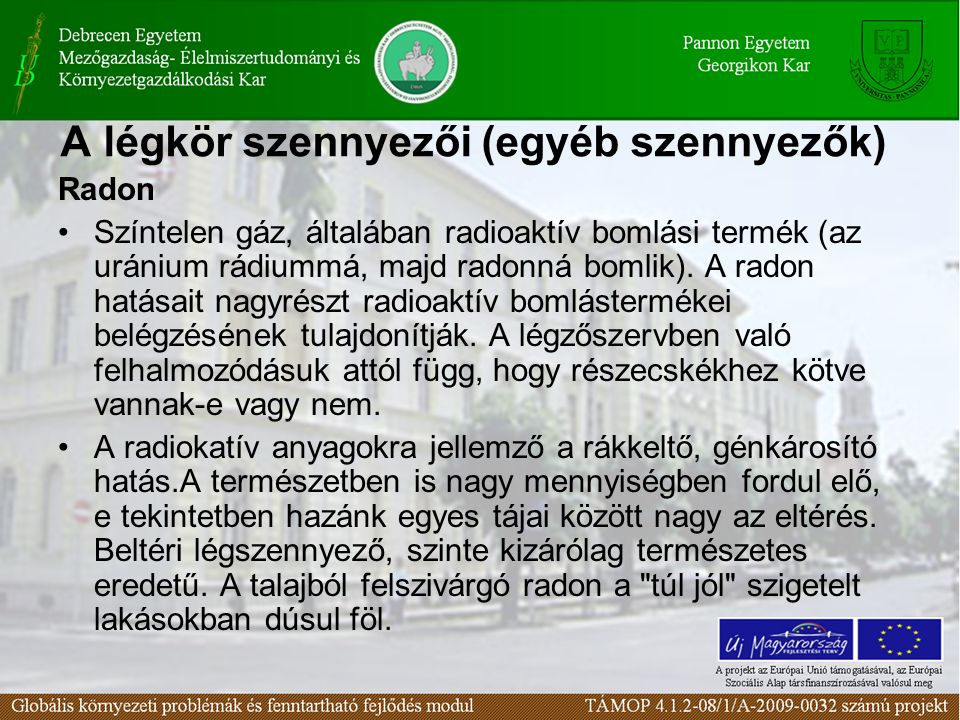 A légkör szennyezői (egyéb szennyezők) Radon Színtelen gáz, általában radioaktív bomlási termék (az uránium rádiummá, majd radonná bomlik).