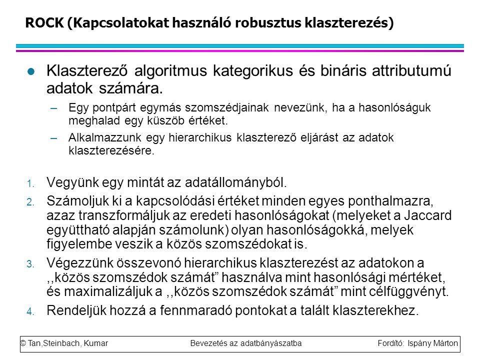 © Tan,Steinbach, Kumar Bevezetés az adatbányászatba Fordító: Ispány Márton ROCK (Kapcsolatokat használó robusztus klaszterezés) l Klaszterező algoritm