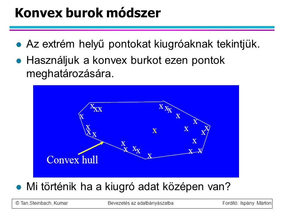© Tan,Steinbach, Kumar Bevezetés az adatbányászatba Fordító: Ispány Márton Konvex burok módszer l Az extrém helyű pontokat kiugróaknak tekintjük. l Ha