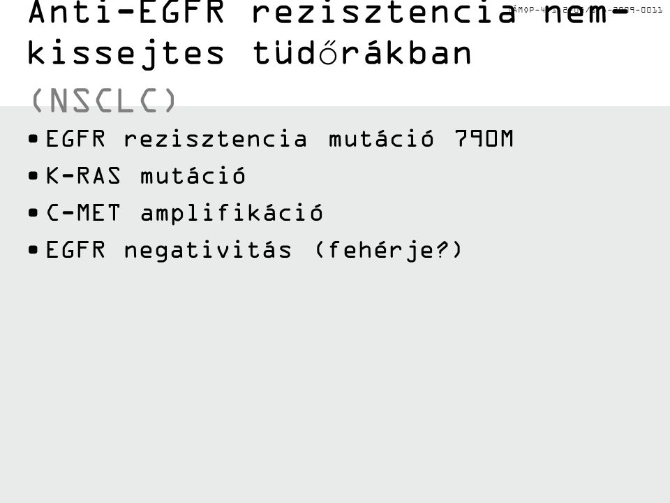 TÁMOP-4.1.2-08/1/A-2009-0011 Anti-EGFR rezisztencia nem- kissejtes tüdőrákban (NSCLC) EGFR rezisztencia mutáció 790M K-RAS mutáció C-MET amplifikáció EGFR negativitás (fehérje?)