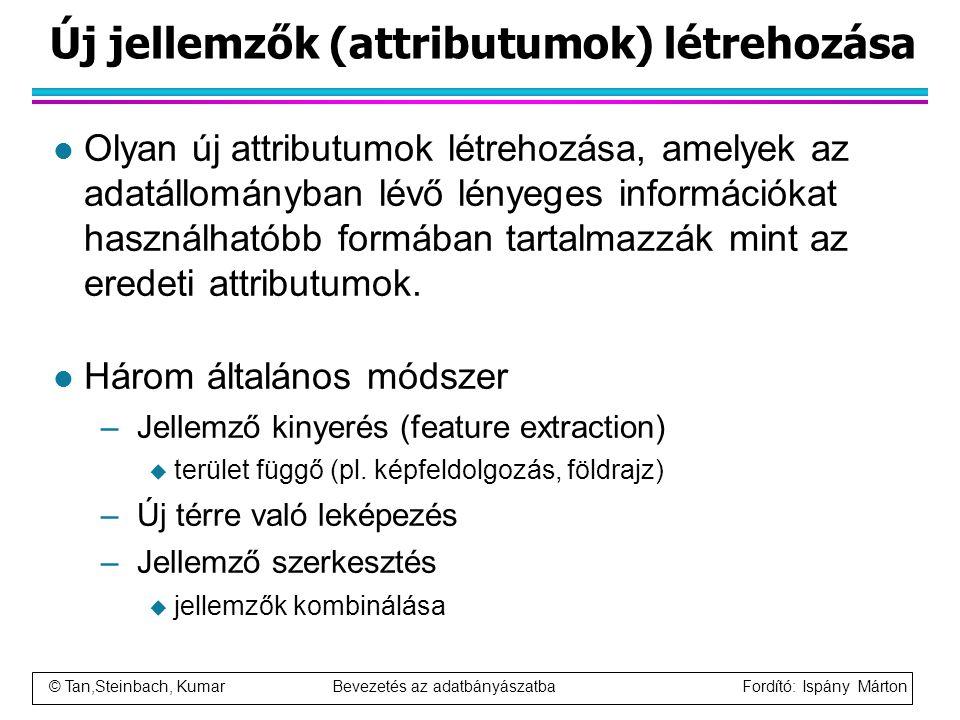 © Tan,Steinbach, Kumar Bevezetés az adatbányászatba Fordító: Ispány Márton Új jellemzők (attributumok) létrehozása l Olyan új attributumok létrehozása