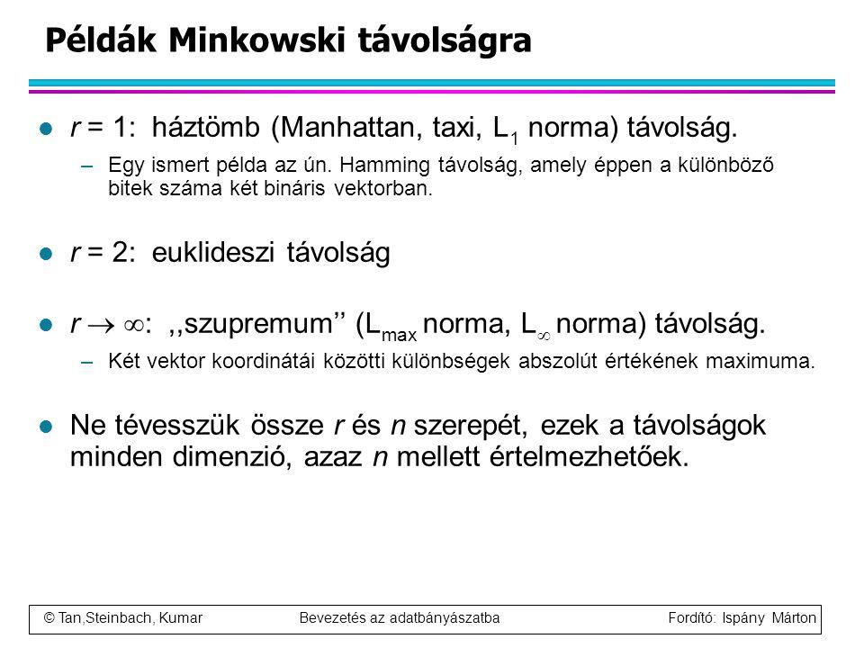 © Tan,Steinbach, Kumar Bevezetés az adatbányászatba Fordító: Ispány Márton Példák Minkowski távolságra l r = 1: háztömb (Manhattan, taxi, L 1 norma) t
